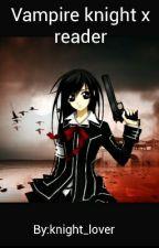 Vampire knight x reader  by knight_lover