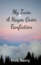 My Twin (A Hayes Grier Fanfiction) by frick_harry