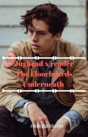 (Jughead x Reader) The Floorboards Underneath by Therealtruth1