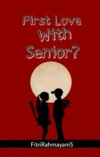 First Love With Senior? by FitriRahmayani5