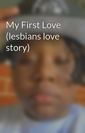 My First Love (lesbians love story)  by Shanisewilliams18