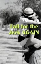 Fall for the Jerk AGAIN by anniepie_12026