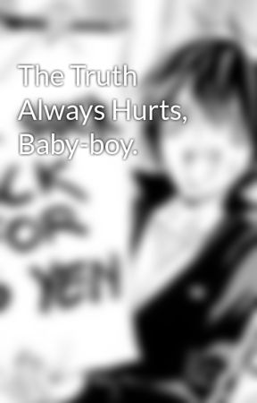 The Truth Always Hurts, Baby-boy. by SweetowJack