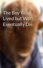 The Boy Who Lived but Will Eventually Die by Potato-22