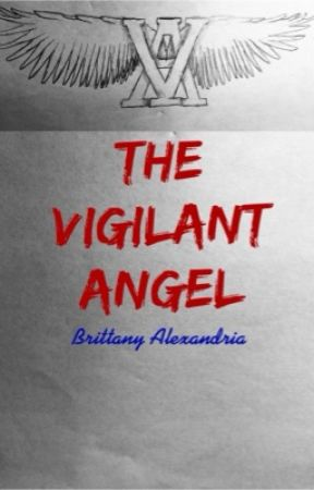 The Vigilant Angel: Volume One (Unedited First Draft) by BrittanyAlexandria