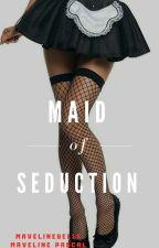 Maid Of Seduction (18+)  by MavelineBelle