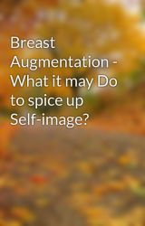 Breast Augmentation - What it may Do to spice up Self-image? by hilton7seed