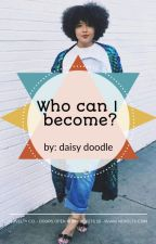 Who Can I Become ? by Daisy_doodle_