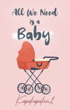 All We Need is a BABY! | COMPLETE (PRIVATE) by Kupukupukecil