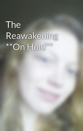 The Reawakening **On Hold** by Elainey94