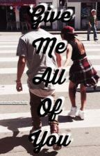 Give Me All Of You by 5secondswithmahone