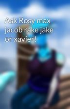 Ask Rosy max jacob rake jake or xavier! by Rosygaming87