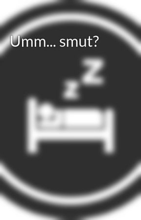 Umm... smut?  by Smart_AlecK