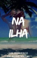 NA ILHA 🔞 CONCLUÍDO. by AlineVictal