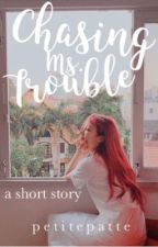 Chasing Ms. Trouble [Tagalog] by k_patte