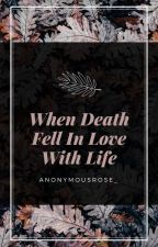 When Death Fell In Love With Life by anonymousrose_
