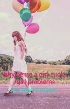 Why being a girl sucks/girl Problems ( On Hold) by string_on_a_worm