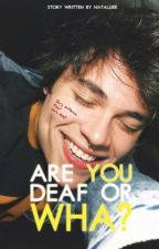 Are you deaf or wha? by Natalliee