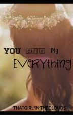 You Are My Everything by ThatGirlInTheClouds