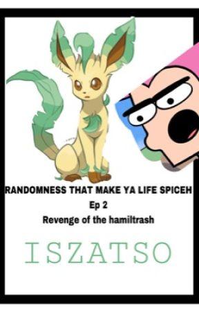 Randomness that make ya life spiceh ep 2: Revenge of the Hamiltrash  by ISZATSO