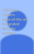 Arif Rajan- renders state-of-the-art integrated security systems by arifrajan