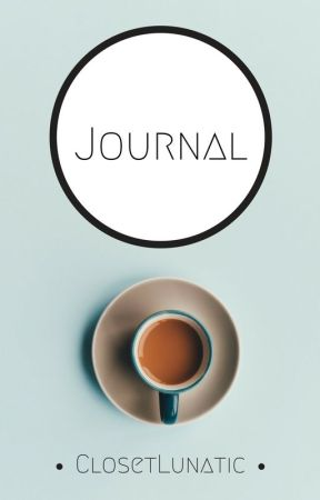 """Journal (Because I don't like the word """"Diary"""") by ClosetLunatic"""