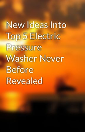 New Ideas Into Top 5 Electric Pressure Washer Never Before Revealed by powerwasher