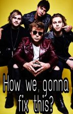 How we gonna fix this?| Adopted by 5sos| by maybesomethingweird