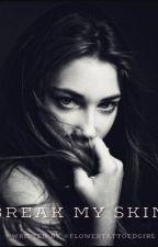 Break My Skin.  by Theflowertattoedgirl