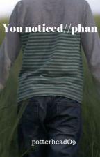 You Noticed//phan by potterheadO9