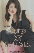 You're my Bad Girl (EDITING) by jeanrmrz