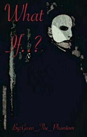 What If..? (Phantom Of The Opera fan fiction) by Gwen_The_Phantom