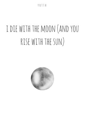 i die with the moon (and you rise with the sun) by yutta-hey