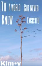 to a world she never knew excisted by kimthegirl