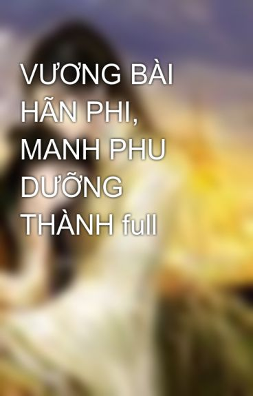 VƯƠNG BÀI HÃN PHI, MANH PHU DƯỠNG THÀNH full