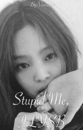 Stupid Me,ILYSB(Upcoming) by VampireInWhite