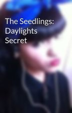 The Seedlings: Daylights Secret by SuffocatingQuietly