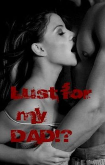 Lust for my DAD!??[COMPLETED]