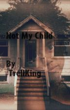 Not my Child (Completed Story) by ShantrellKing