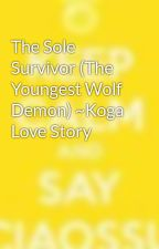 The Sole Survivor (The Youngest Wolf Demon) ~Koga Love Story by RebornsLover