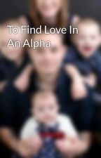 To Find Love In An Alpha by stacey92