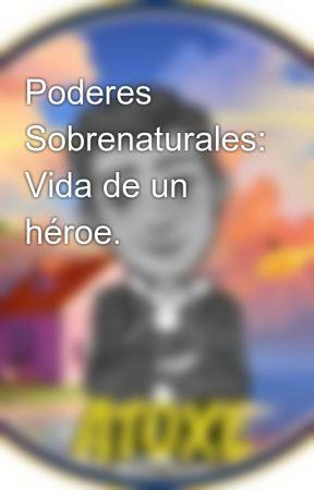 Poderes Sobrenaturales: Vida de un héroe. by Atoxe20