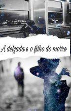 a delegada é o filho do morro by LuanaCarolina831