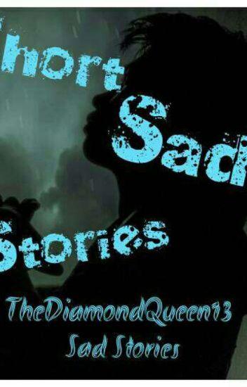 Short Sad Stories - TheDiamondQueen13 - Wattpad