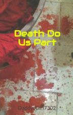 Death Do Us Part by DaddysGirl7302