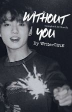 Without You || BTS Jungkook [COMPLETED] by WriterGirlE
