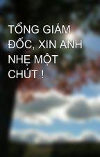 TỔNG GIÁM ĐỐC, XIN ANH NHẸ MỘT CHÚT ! by toiyeungontinh1990