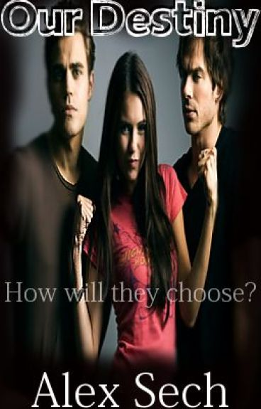Our Destiny (Vampire Diaries FanFic) by SingingWithStars