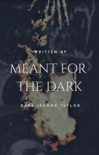 Meant For The Dark by KaraJeanneTaylor