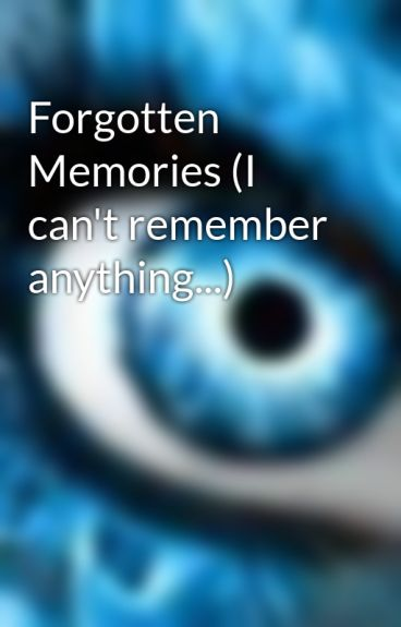 Forgotten Memories (I can't remember anything...) by xxnikexx
